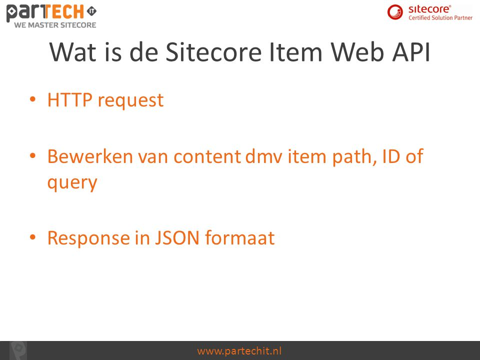 www.partechit.nl Wat is de Sitecore Item Web API HTTP request Bewerken van content dmv item path, ID of query Response in JSON formaat