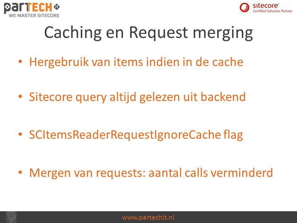 www.partechit.nl Caching en Request merging Hergebruik van items indien in de cache Sitecore query altijd gelezen uit backend SCItemsReaderRequestIgno
