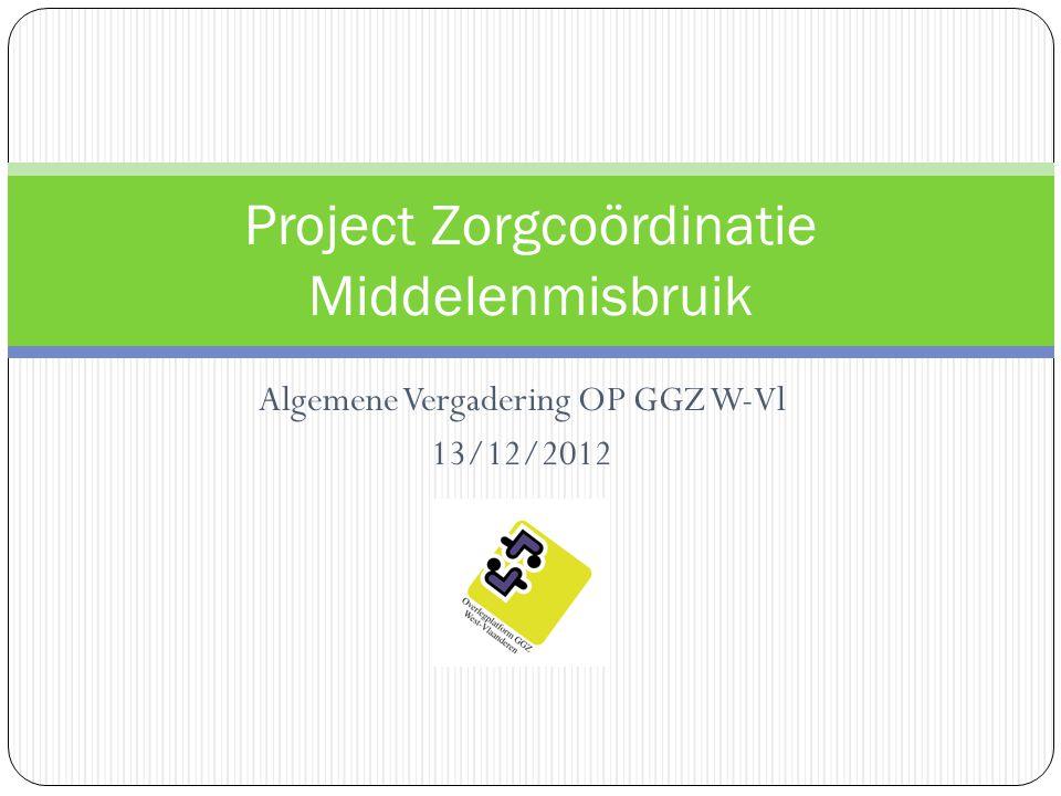 Algemene Vergadering OP GGZ W-Vl 13/12/2012 Project Zorgcoördinatie Middelenmisbruik