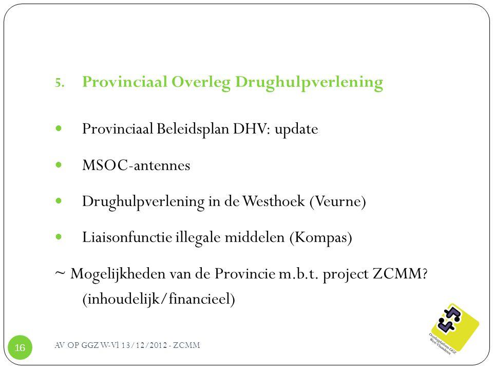AV OP GGZ W-Vl 13/12/2012 - ZCMM 16 5. Provinciaal Overleg Drughulpverlening Provinciaal Beleidsplan DHV: update MSOC-antennes Drughulpverlening in de