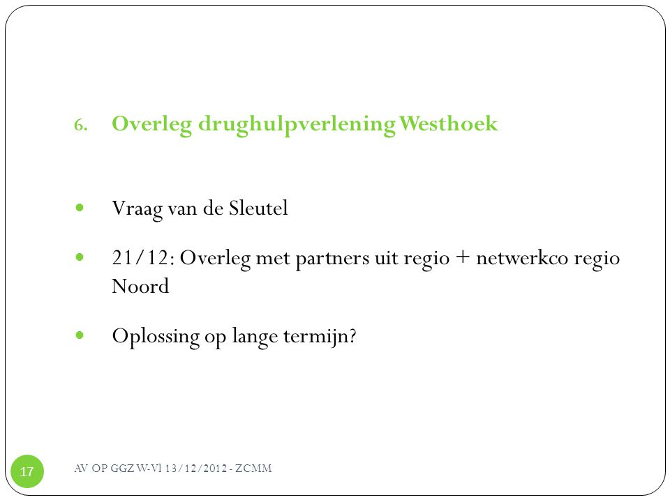 AV OP GGZ W-Vl 13/12/2012 - ZCMM 17 6. Overleg drughulpverlening Westhoek Vraag van de Sleutel 21/12: Overleg met partners uit regio + netwerkco regio