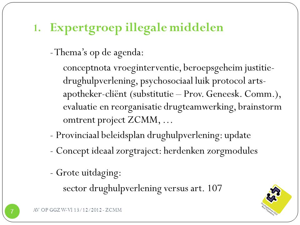 AV OP GGZ W-Vl 13/12/2012 - ZCMM 7 1. Expertgroep illegale middelen - Thema's op de agenda: conceptnota vroeginterventie, beroepsgeheim justitie- drug