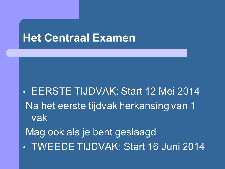 Het Centraal Examen EERSTE TIJDVAK: Start 12 Mei 2014 Na het eerste tijdvak herkansing van 1 vak Mag ook als je bent geslaagd TWEEDE TIJDVAK: Start 16 Juni 2014