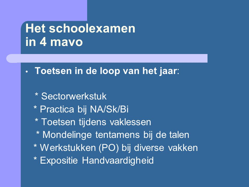 Het schoolexamen in 4 mavo Toetsen in de loop van het jaar: * Sectorwerkstuk * Practica bij NA/Sk/Bi * Toetsen tijdens vaklessen * Mondelinge tentamen