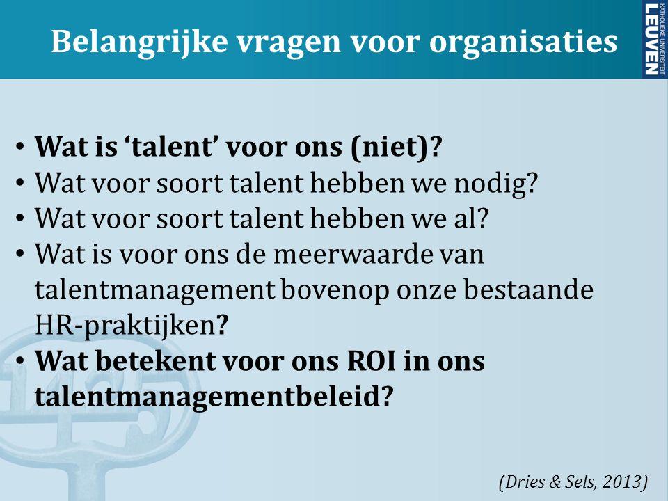 Belangrijke vragen voor organisaties (Dries & Sels, 2013) Wat is 'talent' voor ons (niet)? Wat voor soort talent hebben we nodig? Wat voor soort talen