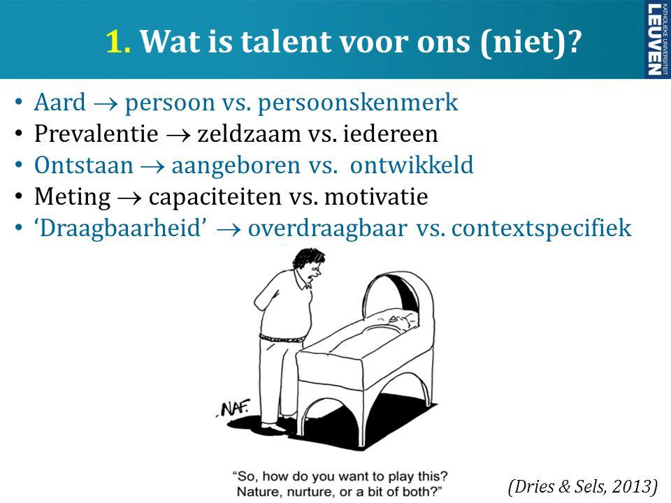 y 1. Wat is talent voor ons (niet)? Aard  persoon vs. persoonskenmerk Prevalentie  zeldzaam vs. iedereen Ontstaan  aangeboren vs. ontwikkeld Meting