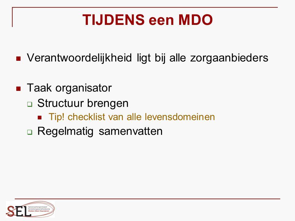 TIJDENS een MDO Verantwoordelijkheid ligt bij alle zorgaanbieders Taak organisator  Structuur brengen Tip! checklist van alle levensdomeinen  Regelm