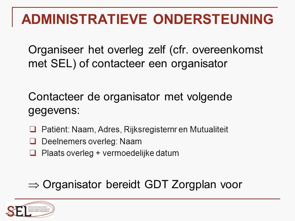 ADMINISTRATIEVE ONDERSTEUNING Organiseer het overleg zelf (cfr. overeenkomst met SEL) of contacteer een organisator Contacteer de organisator met volg