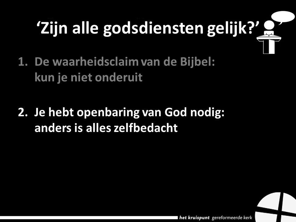 'Zijn alle godsdiensten gelijk ' 1.De waarheidsclaim van de Bijbel: kun je niet onderuit 2.Je hebt openbaring van God nodig: anders is alles zelfbedacht