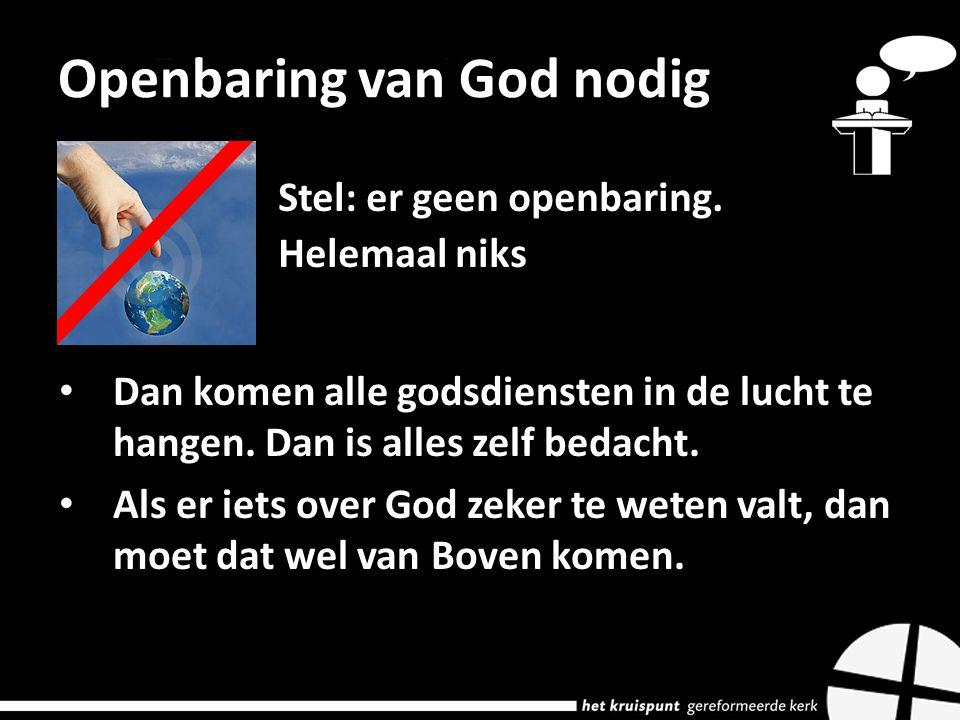Openbaring van God nodig Stel: er geen openbaring.