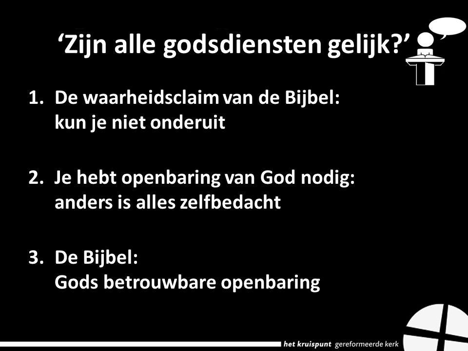 'Zijn alle godsdiensten gelijk?' 1.De waarheidsclaim van de Bijbel: kun je niet onderuit 2.Je hebt openbaring van God nodig: anders is alles zelfbedacht 3.De Bijbel: Gods betrouwbare openbaring