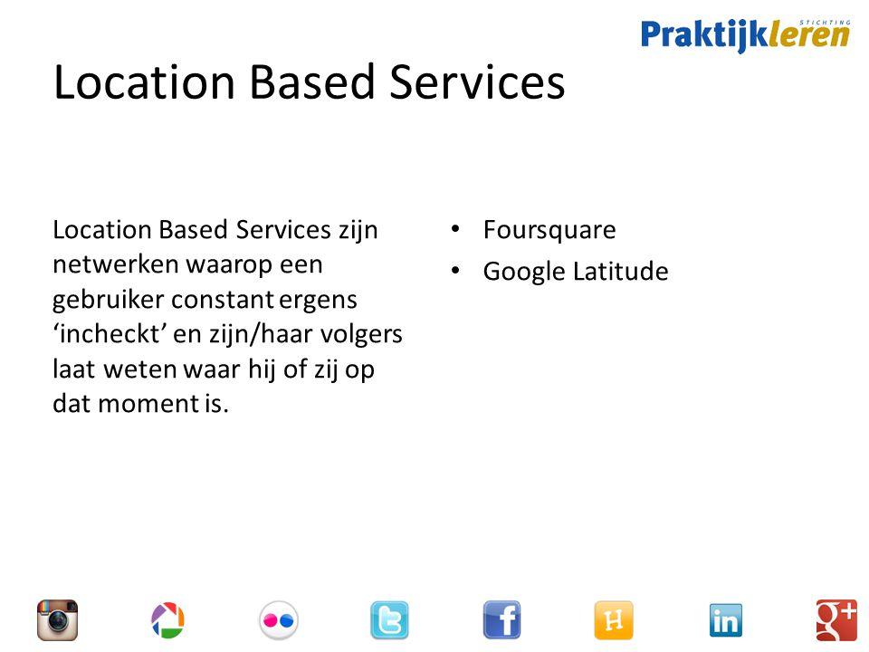 Location Based Services Location Based Services zijn netwerken waarop een gebruiker constant ergens 'incheckt' en zijn/haar volgers laat weten waar hij of zij op dat moment is.