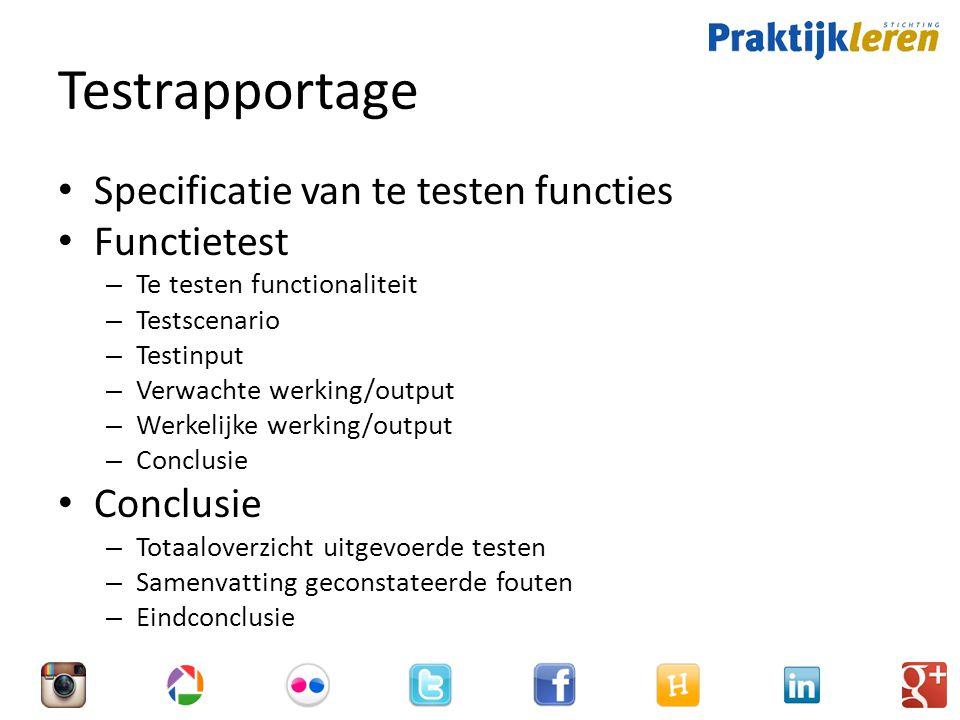 Testrapportage Specificatie van te testen functies Functietest – Te testen functionaliteit – Testscenario – Testinput – Verwachte werking/output – Werkelijke werking/output – Conclusie Conclusie – Totaaloverzicht uitgevoerde testen – Samenvatting geconstateerde fouten – Eindconclusie