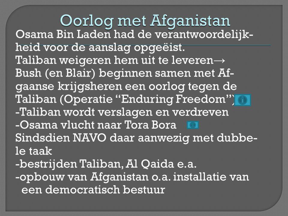 Osama Bin Laden had de verantwoordelijk- heid voor de aanslag opgeëist. Taliban weigeren hem uit te leveren → Bush (en Blair) beginnen samen met Af- g