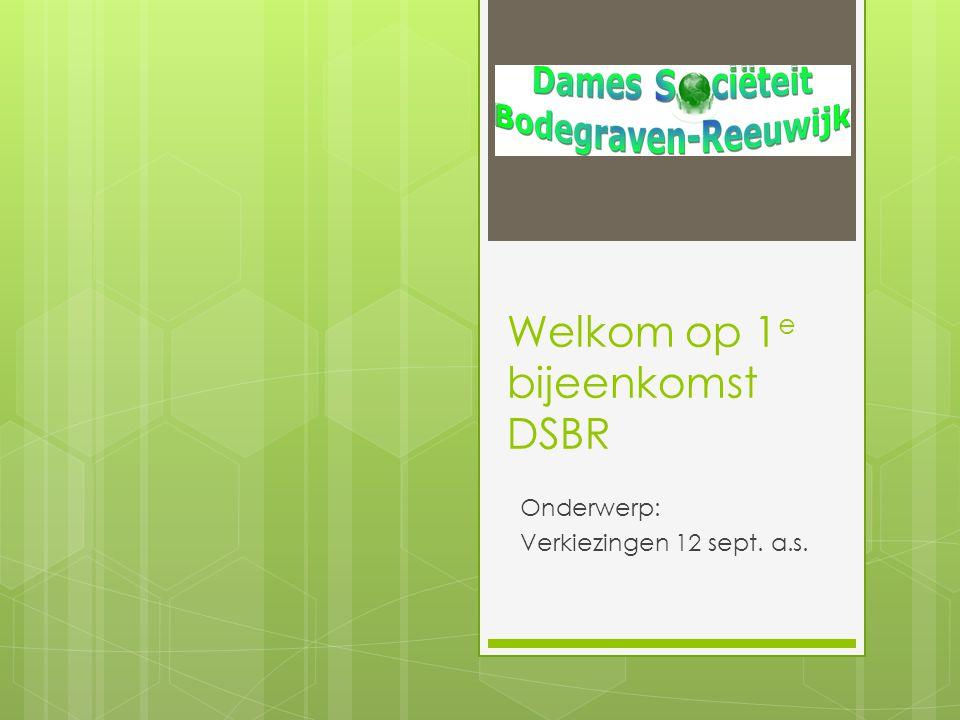Welkom op 1 e bijeenkomst DSBR Onderwerp: Verkiezingen 12 sept. a.s.