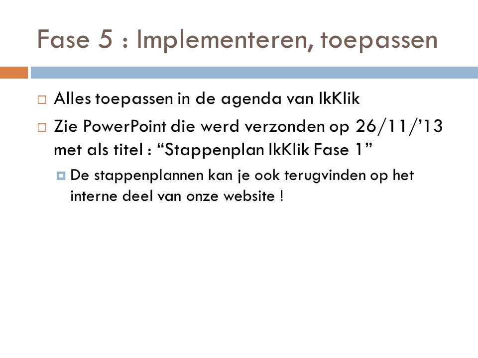 """Fase 5 : Implementeren, toepassen  Alles toepassen in de agenda van IkKlik  Zie PowerPoint die werd verzonden op 26/11/'13 met als titel : """"Stappenp"""