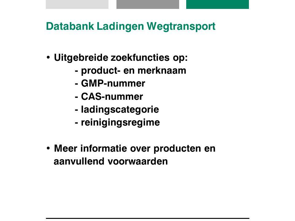 Databank Ladingen Wegtransport Uitgebreide zoekfuncties op: - product- en merknaam - GMP-nummer - CAS-nummer - ladingscategorie - reinigingsregime Mee