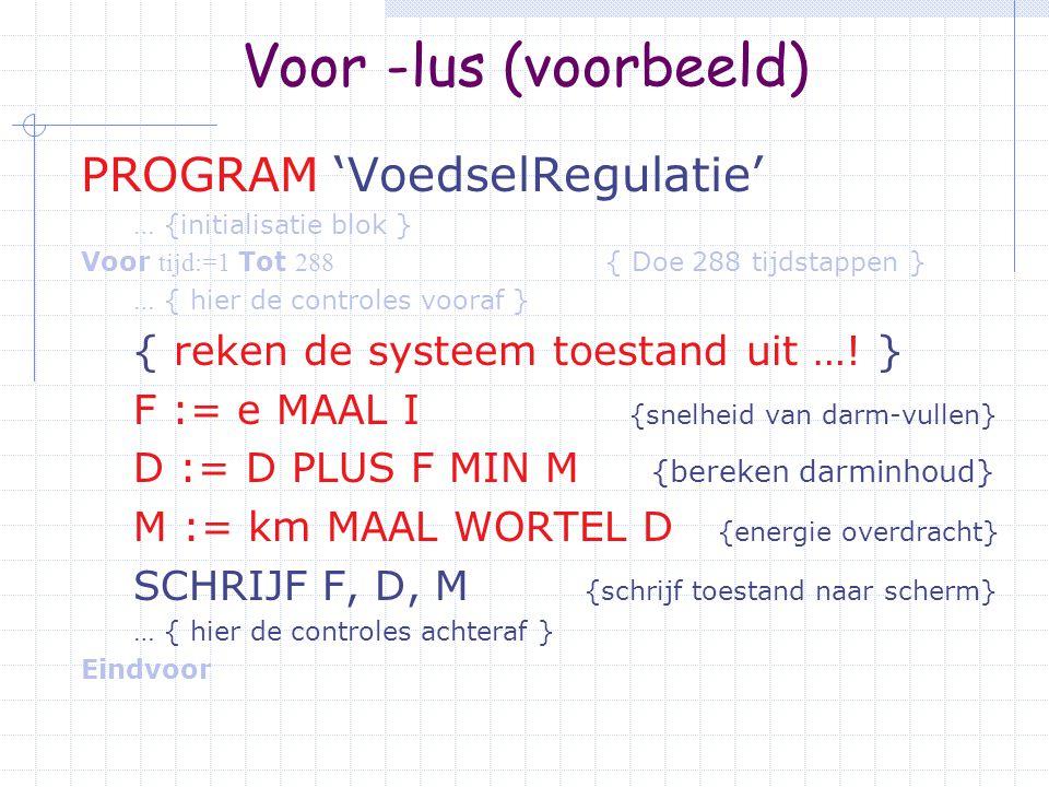 Voor - lus (voorbeeld) PROGRAM 'VoedselRegulatie' … {initialisatie blok } Voor tijd:=1 Tot 288 { Doe 288 tijdstappen } … { hier de controles vooraf } … { reken de systeem toestand uit ….