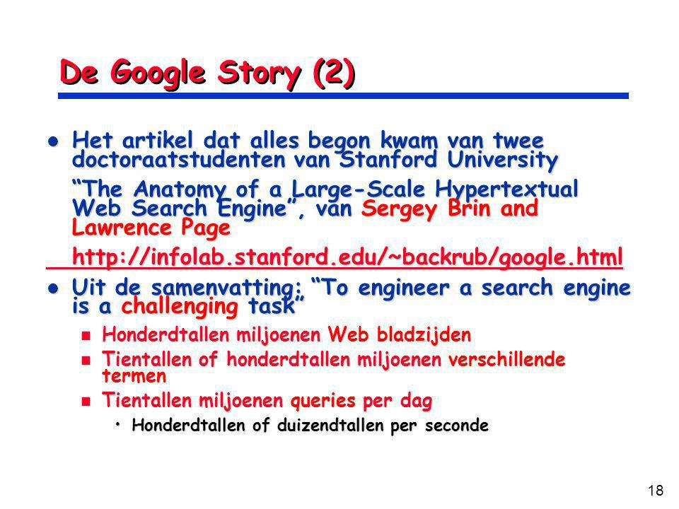 18 De Google Story (2) Het artikel dat alles begon kwam van twee doctoraatstudenten van Stanford University Het artikel dat alles begon kwam van twee doctoraatstudenten van Stanford University The Anatomy of a Large-Scale Hypertextual Web Search Engine , van Sergey Brin and Lawrence Page   Uit de samenvatting: To engineer a search engine is a challenging task Uit de samenvatting: To engineer a search engine is a challenging task Honderdtallen miljoenen Web bladzijden Honderdtallen miljoenen Web bladzijden Tientallen of honderdtallen miljoenen verschillende termen Tientallen of honderdtallen miljoenen verschillende termen Tientallen miljoenen queries per dag Tientallen miljoenen queries per dag Honderdtallen of duizendtallen per secondeHonderdtallen of duizendtallen per seconde