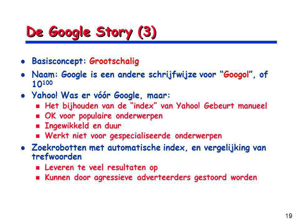 19 De Google Story (3) Basisconcept: Grootschalig Basisconcept: Grootschalig Naam: Google is een andere schrijfwijze voor Googol , of 10 100 Naam: Google is een andere schrijfwijze voor Googol , of 10 100 Yahoo.