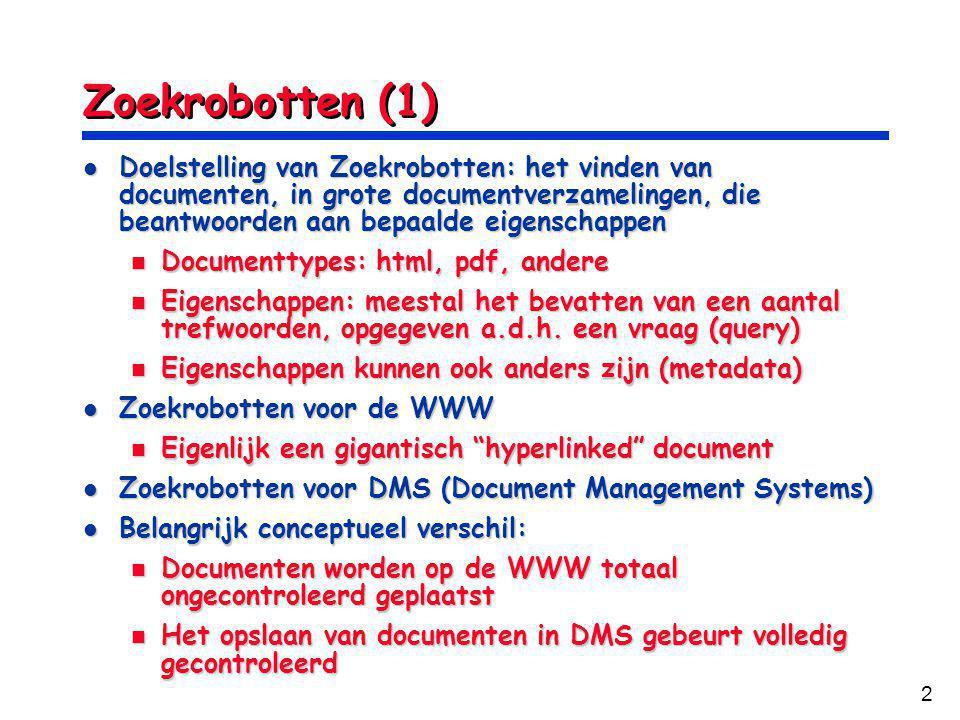 2 Zoekrobotten (1) Doelstelling van Zoekrobotten: het vinden van documenten, in grote documentverzamelingen, die beantwoorden aan bepaalde eigenschappen Doelstelling van Zoekrobotten: het vinden van documenten, in grote documentverzamelingen, die beantwoorden aan bepaalde eigenschappen Documenttypes: html, pdf, andere Documenttypes: html, pdf, andere Eigenschappen: meestal het bevatten van een aantal trefwoorden, opgegeven a.d.h.