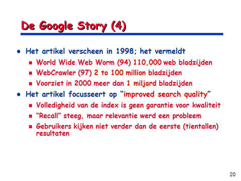 20 De Google Story (4) Het artikel verscheen in 1998; het vermeldt Het artikel verscheen in 1998; het vermeldt World Wide Web Worm (94) 110,000 web bladzijden World Wide Web Worm (94) 110,000 web bladzijden WebCrawler (97) 2 to 100 million bladzijden WebCrawler (97) 2 to 100 million bladzijden Voorziet in 2000 meer dan 1 miljard bladzijden Voorziet in 2000 meer dan 1 miljard bladzijden Het artikel focusseert op improved search quality Het artikel focusseert op improved search quality Volledigheid van de index is geen garantie voor kwaliteit Volledigheid van de index is geen garantie voor kwaliteit Recall steeg, maar relevantie werd een probleem Recall steeg, maar relevantie werd een probleem Gebruikers kijken niet verder dan de eerste (tientallen) resultaten Gebruikers kijken niet verder dan de eerste (tientallen) resultaten