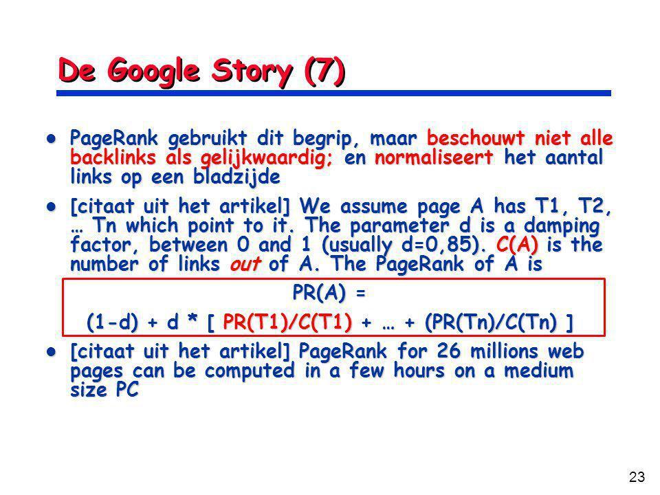 23 De Google Story (7) PageRank gebruikt dit begrip, maar beschouwt niet alle backlinks als gelijkwaardig; en normaliseert het aantal links op een bladzijde PageRank gebruikt dit begrip, maar beschouwt niet alle backlinks als gelijkwaardig; en normaliseert het aantal links op een bladzijde [citaat uit het artikel] We assume page A has T1, T2, … Tn which point to it.