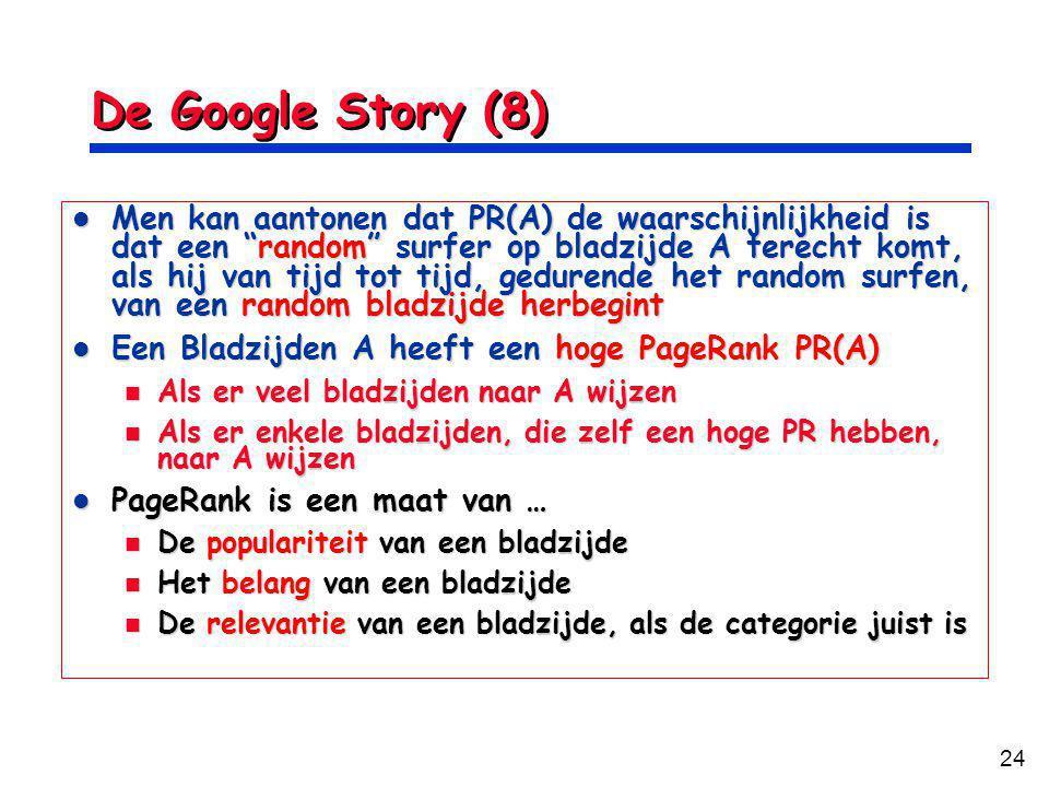 24 De Google Story (8) Men kan aantonen dat PR(A) de waarschijnlijkheid is dat een random surfer op bladzijde A terecht komt, als hij van tijd tot tijd, gedurende het random surfen, van een random bladzijde herbegint Men kan aantonen dat PR(A) de waarschijnlijkheid is dat een random surfer op bladzijde A terecht komt, als hij van tijd tot tijd, gedurende het random surfen, van een random bladzijde herbegint Een Bladzijden A heeft een hoge PageRank PR(A) Een Bladzijden A heeft een hoge PageRank PR(A) Als er veel bladzijden naar A wijzen Als er veel bladzijden naar A wijzen Als er enkele bladzijden, die zelf een hoge PR hebben, naar A wijzen Als er enkele bladzijden, die zelf een hoge PR hebben, naar A wijzen PageRank is een maat van … PageRank is een maat van … De populariteit van een bladzijde De populariteit van een bladzijde Het belang van een bladzijde Het belang van een bladzijde De relevantie van een bladzijde, als de categorie juist is De relevantie van een bladzijde, als de categorie juist is