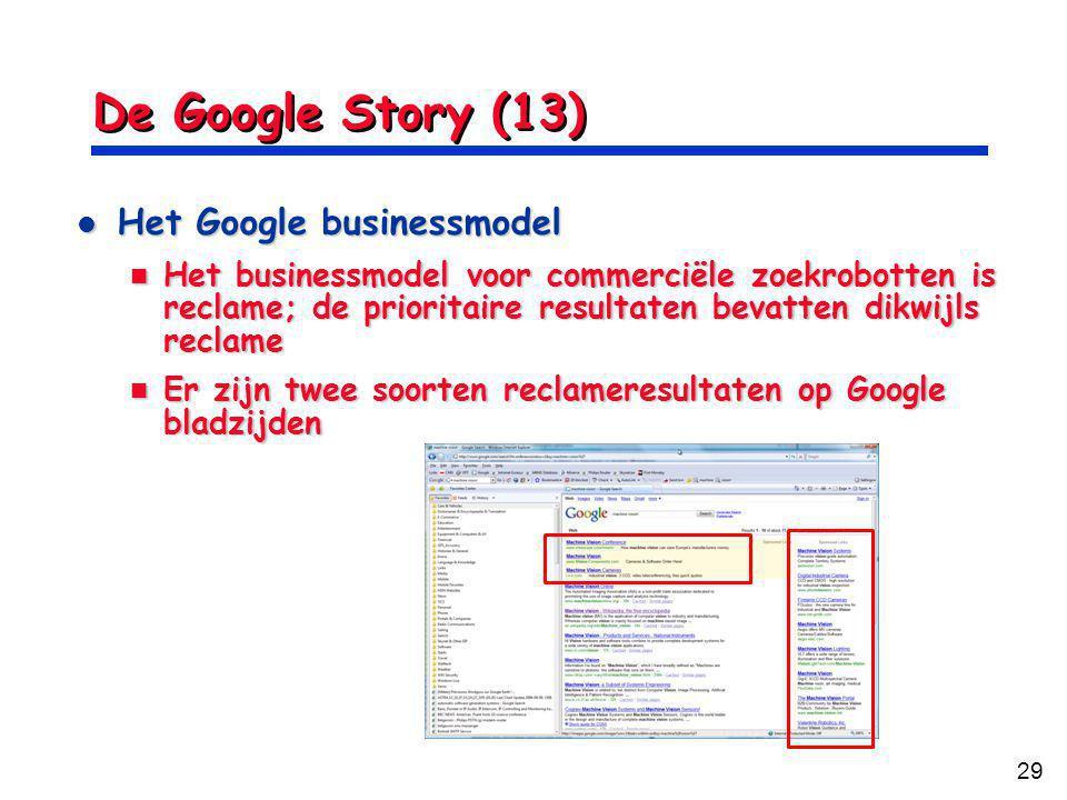 29 De Google Story (13) Het Google businessmodel Het Google businessmodel Het businessmodel voor commerciële zoekrobotten is reclame; de prioritaire resultaten bevatten dikwijls reclame Het businessmodel voor commerciële zoekrobotten is reclame; de prioritaire resultaten bevatten dikwijls reclame Er zijn twee soorten reclameresultaten op Google bladzijden Er zijn twee soorten reclameresultaten op Google bladzijden