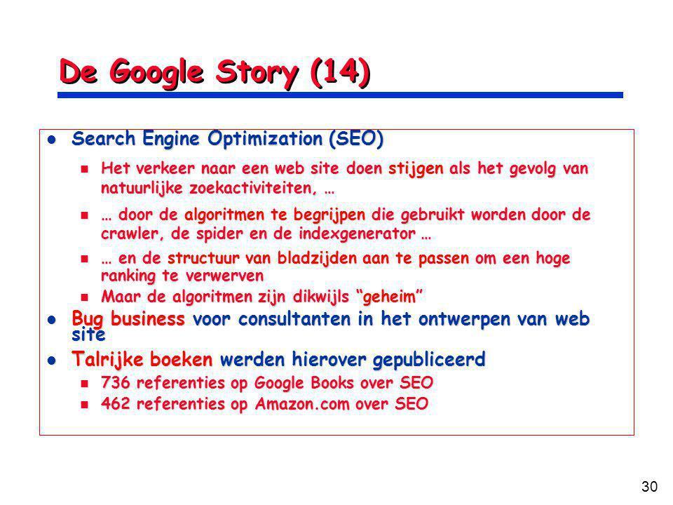 30 De Google Story (14) Search Engine Optimization (SEO) Search Engine Optimization (SEO) Het verkeer naar een web site doen stijgen als het gevolg van natuurlijke zoekactiviteiten, … Het verkeer naar een web site doen stijgen als het gevolg van natuurlijke zoekactiviteiten, … … door de algoritmen te begrijpen die gebruikt worden door de crawler, de spider en de indexgenerator … … door de algoritmen te begrijpen die gebruikt worden door de crawler, de spider en de indexgenerator … … en de structuur van bladzijden aan te passen om een hoge ranking te verwerven … en de structuur van bladzijden aan te passen om een hoge ranking te verwerven Maar de algoritmen zijn dikwijls geheim Maar de algoritmen zijn dikwijls geheim Bug business voor consultanten in het ontwerpen van web site Bug business voor consultanten in het ontwerpen van web site Talrijke boeken werden hierover gepubliceerd Talrijke boeken werden hierover gepubliceerd 736 referenties op Google Books over SEO 736 referenties op Google Books over SEO 462 referenties op Amazon.com over SEO 462 referenties op Amazon.com over SEO