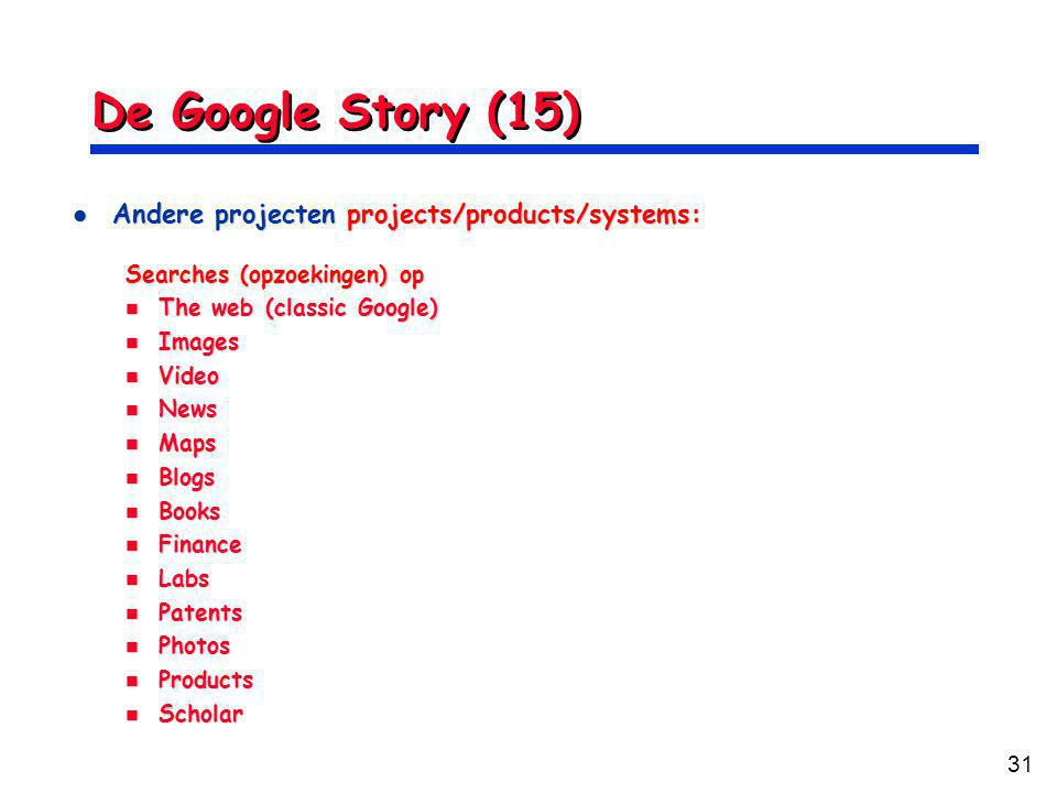31 De Google Story (15) Andere projecten projects/products/systems: Andere projecten projects/products/systems: Searches (opzoekingen) op The web (classic Google) The web (classic Google) Images Images Video Video News News Maps Maps Blogs Blogs Books Books Finance Finance Labs Labs Patents Patents Photos Photos Products Products Scholar Scholar