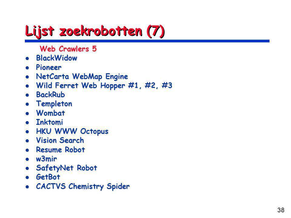 38 Lijst zoekrobotten (7) Web Crawlers 5 BlackWidow BlackWidow Pioneer Pioneer NetCarta WebMap Engine NetCarta WebMap Engine Wild Ferret Web Hopper #1, #2, #3 Wild Ferret Web Hopper #1, #2, #3 BackRub BackRub Templeton Templeton Wombat Wombat Inktomi Inktomi HKU WWW Octopus HKU WWW Octopus Vision Search Vision Search Resume Robot Resume Robot w3mir w3mir SafetyNet Robot SafetyNet Robot GetBot GetBot CACTVS Chemistry Spider CACTVS Chemistry Spider