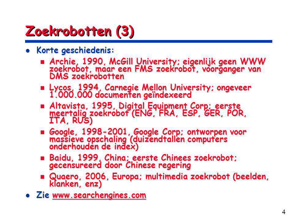4 Zoekrobotten (3) Korte geschiedenis: Korte geschiedenis: Archie, 1990, McGill University; eigenlijk geen WWW zoekrobot, maar een FMS zoekrobot, voorganger van DMS zoekrobotten Archie, 1990, McGill University; eigenlijk geen WWW zoekrobot, maar een FMS zoekrobot, voorganger van DMS zoekrobotten Lycos, 1994, Carnegie Mellon University; ongeveer 1.000.000 documenten geïndexeerd Lycos, 1994, Carnegie Mellon University; ongeveer 1.000.000 documenten geïndexeerd Altavista, 1995, Digital Equipment Corp; eerste meertalig zoekrobot (ENG, FRA, ESP, GER, POR, ITA, RUS) Altavista, 1995, Digital Equipment Corp; eerste meertalig zoekrobot (ENG, FRA, ESP, GER, POR, ITA, RUS) Google, 1998-2001, Google Corp; ontworpen voor massieve opschaling (duizendtallen computers onderhouden de index) Google, 1998-2001, Google Corp; ontworpen voor massieve opschaling (duizendtallen computers onderhouden de index) Baidu, 1999, China; eerste Chinees zoekrobot; gecensureerd door Chinese regering Baidu, 1999, China; eerste Chinees zoekrobot; gecensureerd door Chinese regering Quaero, 2006, Europa; multimedia zoekrobot (beelden, klanken, enz) Quaero, 2006, Europa; multimedia zoekrobot (beelden, klanken, enz) Zie www.searchengines.com Zie www.searchengines.comwww.searchengines.com
