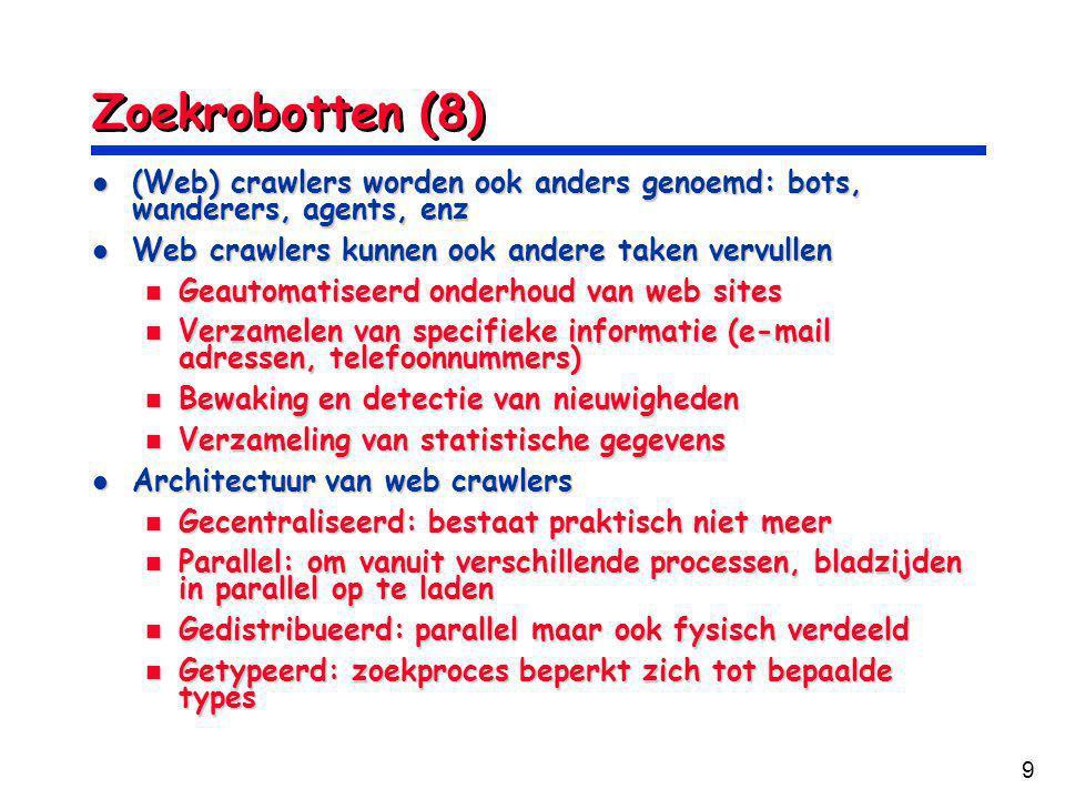 9 Zoekrobotten (8) (Web) crawlers worden ook anders genoemd: bots, wanderers, agents, enz (Web) crawlers worden ook anders genoemd: bots, wanderers, agents, enz Web crawlers kunnen ook andere taken vervullen Web crawlers kunnen ook andere taken vervullen Geautomatiseerd onderhoud van web sites Geautomatiseerd onderhoud van web sites Verzamelen van specifieke informatie (e-mail adressen, telefoonnummers) Verzamelen van specifieke informatie (e-mail adressen, telefoonnummers) Bewaking en detectie van nieuwigheden Bewaking en detectie van nieuwigheden Verzameling van statistische gegevens Verzameling van statistische gegevens Architectuur van web crawlers Architectuur van web crawlers Gecentraliseerd: bestaat praktisch niet meer Gecentraliseerd: bestaat praktisch niet meer Parallel: om vanuit verschillende processen, bladzijden in parallel op te laden Parallel: om vanuit verschillende processen, bladzijden in parallel op te laden Gedistribueerd: parallel maar ook fysisch verdeeld Gedistribueerd: parallel maar ook fysisch verdeeld Getypeerd: zoekproces beperkt zich tot bepaalde types Getypeerd: zoekproces beperkt zich tot bepaalde types