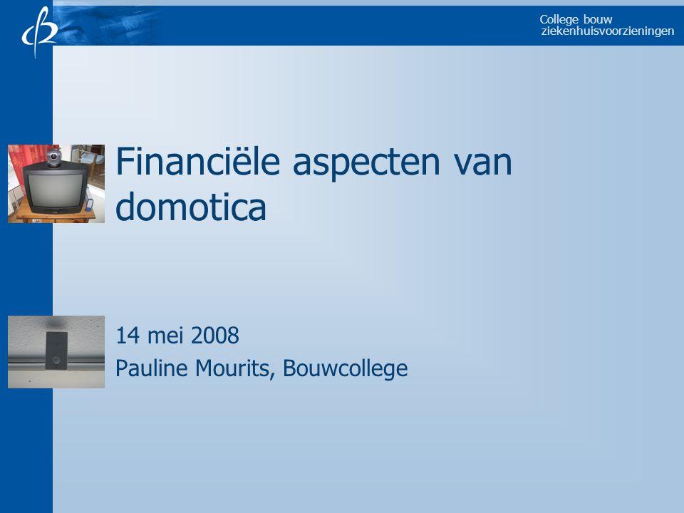College bouw ziekenhuisvoorzieningen Financiële aspecten van domotica 14 mei 2008 Pauline Mourits, Bouwcollege