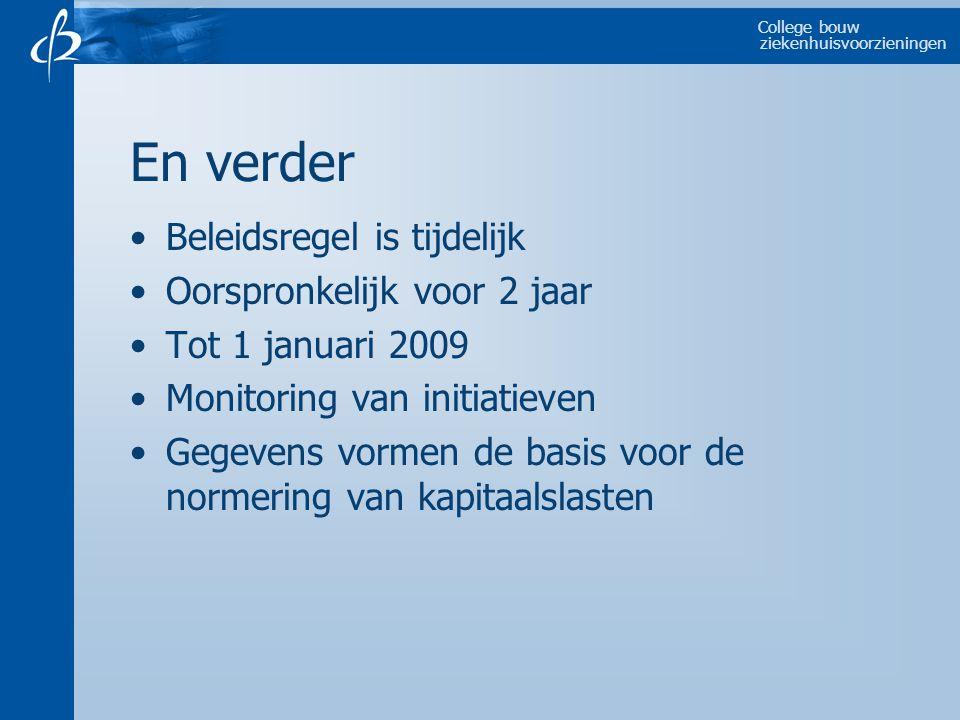 College bouw ziekenhuisvoorzieningen En verder Beleidsregel is tijdelijk Oorspronkelijk voor 2 jaar Tot 1 januari 2009 Monitoring van initiatieven Gegevens vormen de basis voor de normering van kapitaalslasten