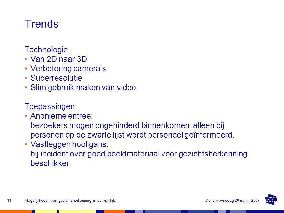 Delft, woensdag 28 maart 2007Mogelijkheden van gezichtsherkenning in de praktijk11 Trends Technologie Van 2D naar 3D Verbetering camera's Superresolutie Slim gebruik maken van video Toepassingen Anonieme entree: bezoekers mogen ongehinderd binnenkomen, alleen bij personen op de zwarte lijst wordt personeel geïnformeerd.
