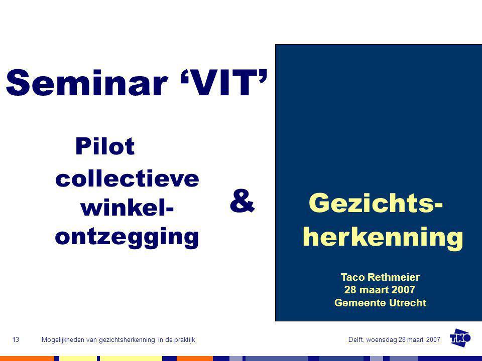 Delft, woensdag 28 maart 2007Mogelijkheden van gezichtsherkenning in de praktijk13 Seminar 'VIT' Pilot & Gezichts- herkenning Taco Rethmeier 28 maart 2007 Gemeente Utrecht collectieve winkel- ontzegging