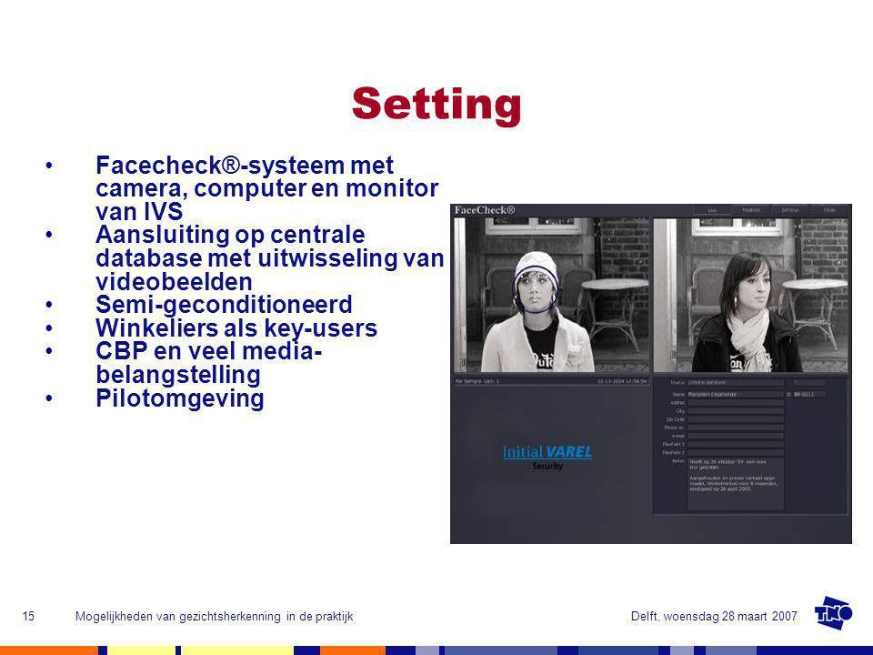 Delft, woensdag 28 maart 2007Mogelijkheden van gezichtsherkenning in de praktijk15 Facecheck®-systeem met camera, computer en monitor van IVS Aansluiting op centrale database met uitwisseling van videobeelden Semi-geconditioneerd Winkeliers als key-users CBP en veel media- belangstelling Pilotomgeving Setting