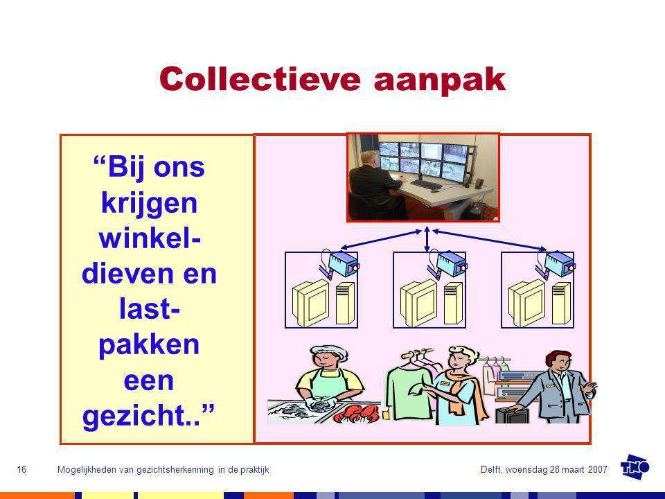 Delft, woensdag 28 maart 2007Mogelijkheden van gezichtsherkenning in de praktijk16 Collectieve aanpak Bij ons krijgen winkel- dieven en last- pakken een gezicht..