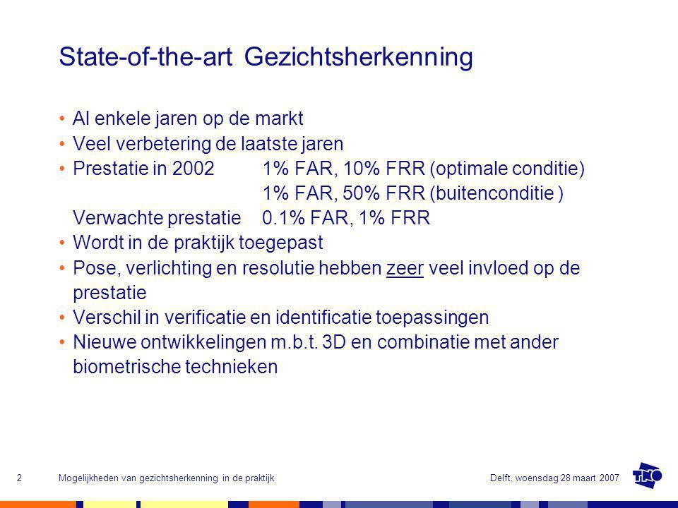 Delft, woensdag 28 maart 2007Mogelijkheden van gezichtsherkenning in de praktijk2 State-of-the-art Gezichtsherkenning Al enkele jaren op de markt Veel verbetering de laatste jaren Prestatie in 2002 1% FAR, 10% FRR (optimale conditie) 1% FAR, 50% FRR (buitenconditie ) Verwachte prestatie 0.1% FAR, 1% FRR Wordt in de praktijk toegepast Pose, verlichting en resolutie hebben zeer veel invloed op de prestatie Verschil in verificatie en identificatie toepassingen Nieuwe ontwikkelingen m.b.t.