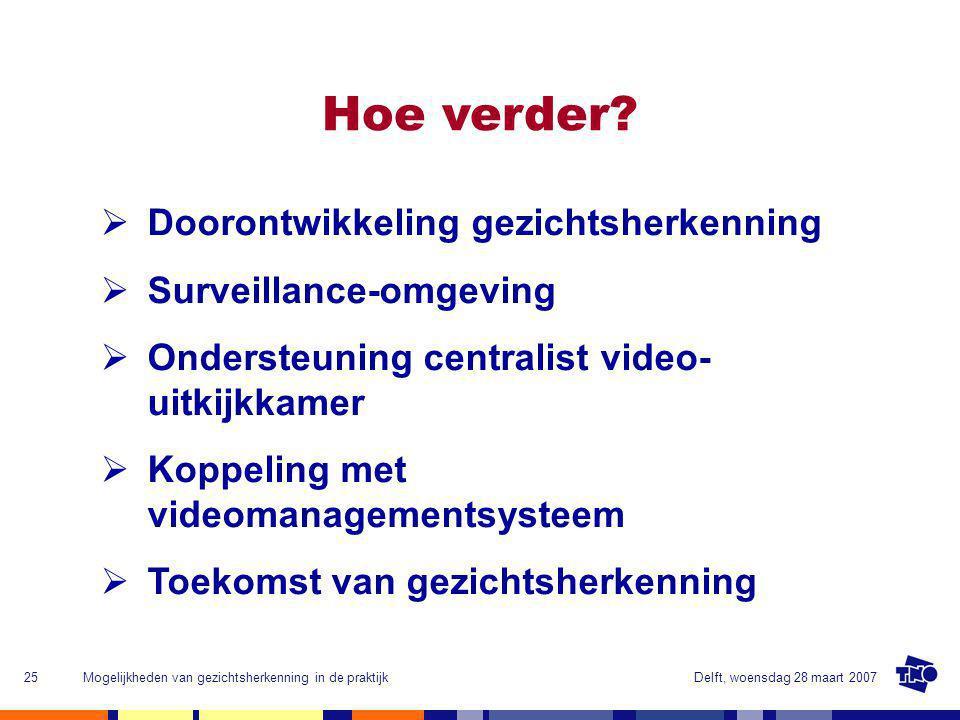Delft, woensdag 28 maart 2007Mogelijkheden van gezichtsherkenning in de praktijk25 Hoe verder.