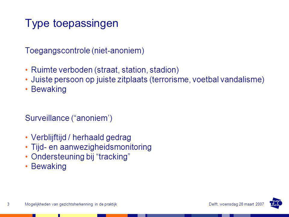 Delft, woensdag 28 maart 2007Mogelijkheden van gezichtsherkenning in de praktijk3 Toegangscontrole (niet-anoniem) Ruimte verboden (straat, station, stadion) Juiste persoon op juiste zitplaats (terrorisme, voetbal vandalisme) Bewaking Surveillance ( anoniem') Verblijftijd / herhaald gedrag Tijd- en aanwezigheidsmonitoring Ondersteuning bij tracking Bewaking Type toepassingen