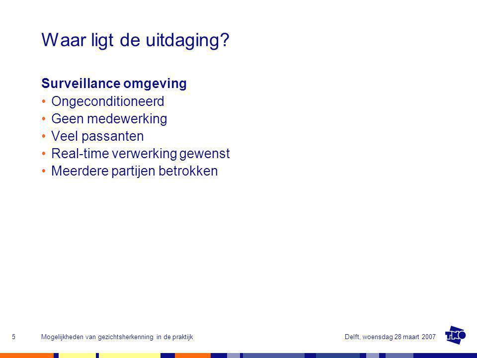 Delft, woensdag 28 maart 2007Mogelijkheden van gezichtsherkenning in de praktijk5 Waar ligt de uitdaging.