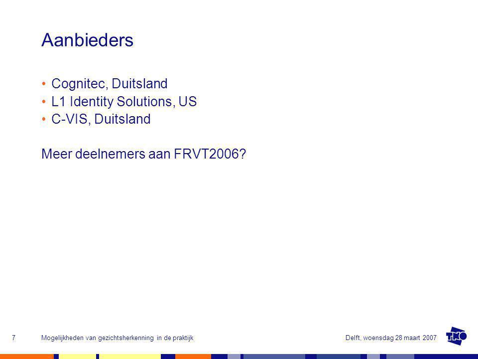 Delft, woensdag 28 maart 2007Mogelijkheden van gezichtsherkenning in de praktijk7 Aanbieders Cognitec, Duitsland L1 Identity Solutions, US C-VIS, Duitsland Meer deelnemers aan FRVT2006