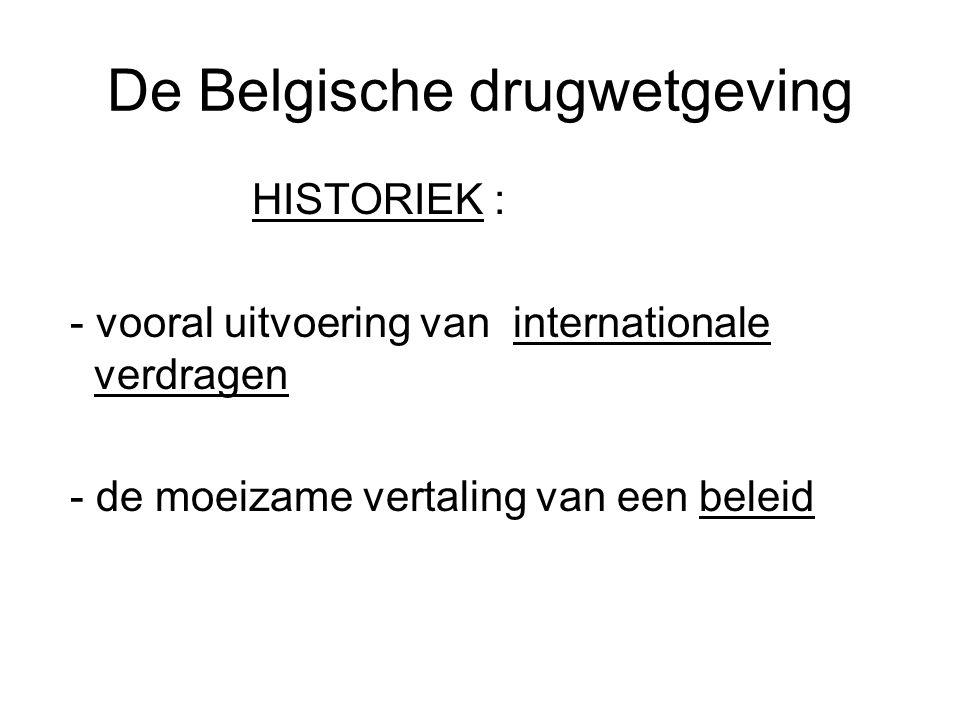 De Belgische drugwetgeving HISTORIEK : - vooral uitvoering van internationale verdragen - de moeizame vertaling van een beleid