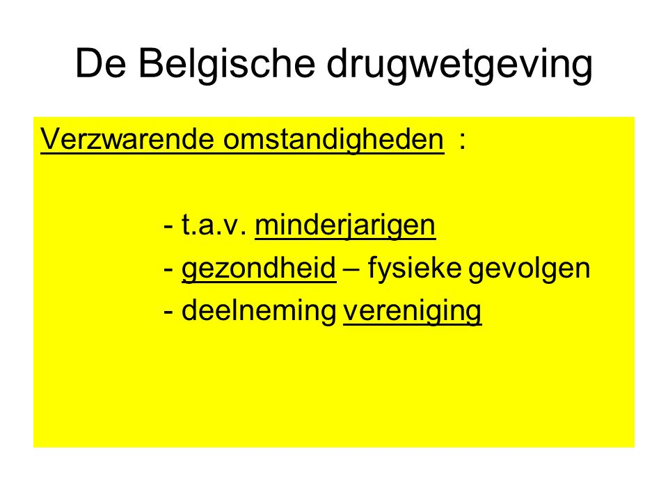 De Belgische drugwetgeving Verzwarende omstandigheden : - t.a.v. minderjarigen - gezondheid – fysieke gevolgen - deelneming vereniging