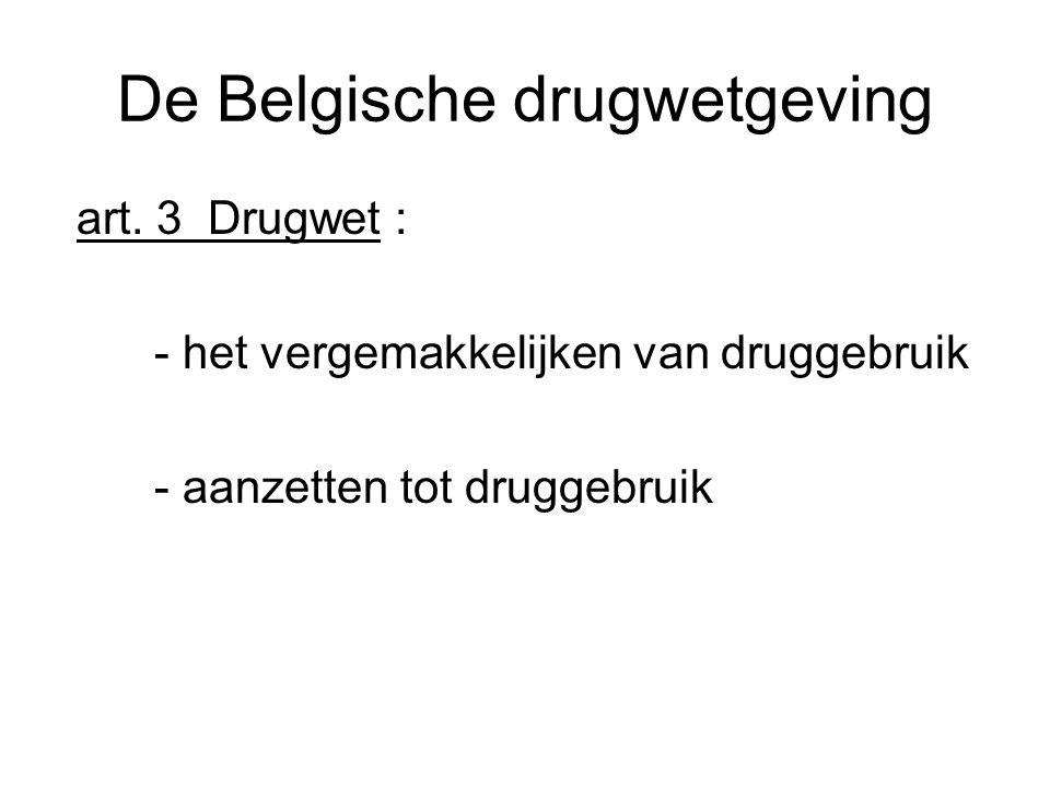 De Belgische drugwetgeving art. 3 Drugwet : - het vergemakkelijken van druggebruik - aanzetten tot druggebruik