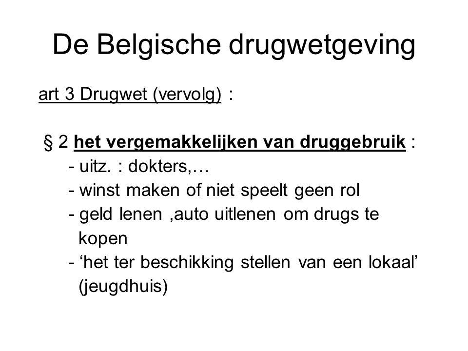 De Belgische drugwetgeving art 3 Drugwet (vervolg) : § 2 het vergemakkelijken van druggebruik : - uitz. : dokters,… - winst maken of niet speelt geen