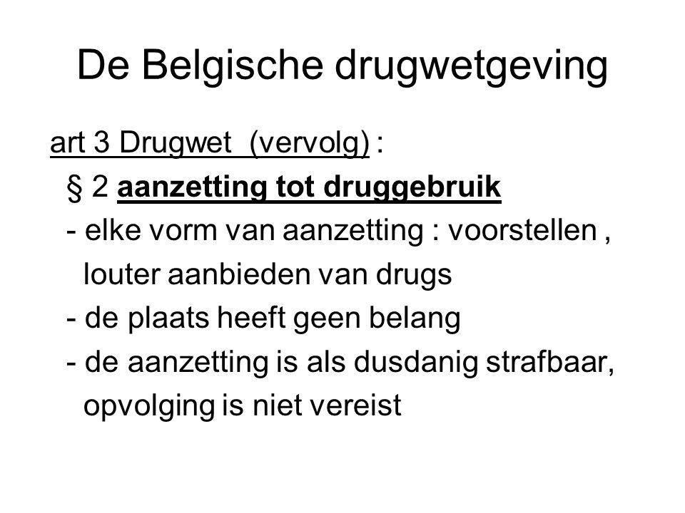 De Belgische drugwetgeving art 3 Drugwet (vervolg) : § 2 aanzetting tot druggebruik - elke vorm van aanzetting : voorstellen, louter aanbieden van dru